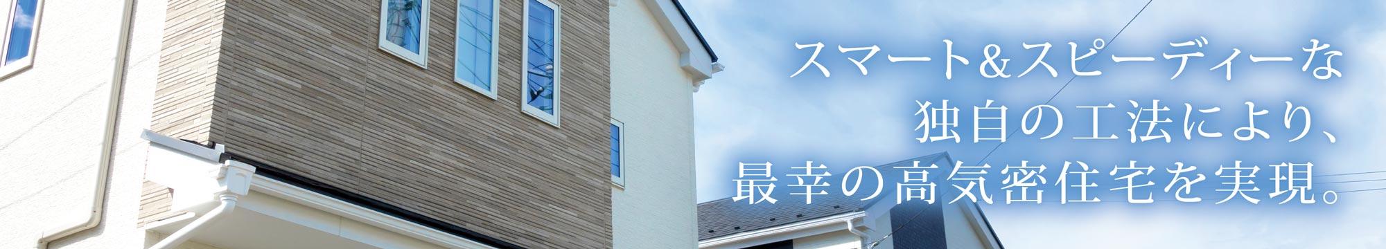 スマート&スピーディーな 独自の工法により、 最幸の高気密住宅を実現。